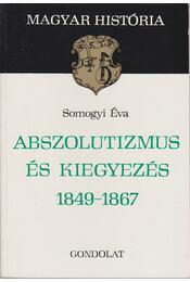 Abszolutizmus és kiegyezés 1849-1867 - Somogyi Éva - Régikönyvek