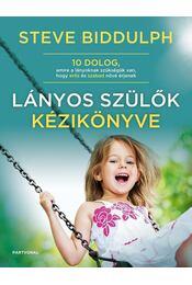 Lányos szülők kézikönyve - 10 dolog, amire a lányoknak szükségük van, hogy erős és szabad nővé érjenek - Steve Biddulph - Régikönyvek