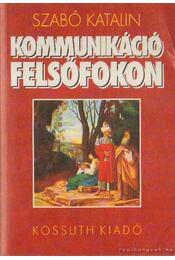 Kommunikáció felsőfokon - Szabó Katalin - Régikönyvek