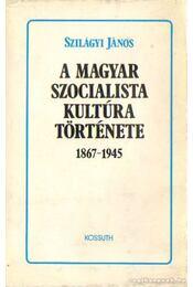 A magyar szocialista kultúra története 1867-1945 - Szilágyi János - Régikönyvek
