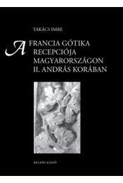 A francia gótika recepciója Magyarországon II. András korában - Takács Imre - Régikönyvek