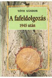 A fafeldolgozás 1945 után - Tóth Sándor - Régikönyvek