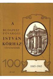 A budapesti fővárosi István kórház történetének 100 éve 1885-1985 - Vértes László - Régikönyvek